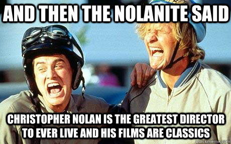 And then the nolanite said Christopher Nolan is the greatest director to ever live and his films are classics
