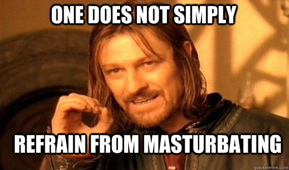 One does not simply refrain from masturbating