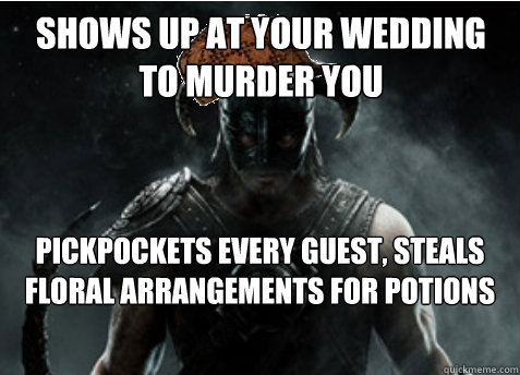 Shows up at your wedding to murder you Pickpockets every guest, steals floral arrangements for potions  Scumbag Skyrim