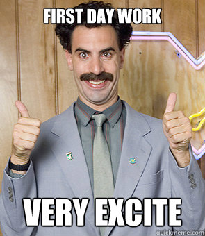 first day work very excite - first day work very excite  Borat
