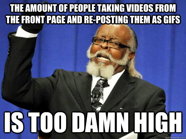 the amount of people taking videos from the front page and re-posting them as gifs is too damn high - the amount of people taking videos from the front page and re-posting them as gifs is too damn high  Toodamnhigh