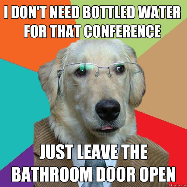 I DON'T NEED BOTTLED WATER FOR THAT CONFERENCE JUST LEAVE THE BATHROOM DOOR OPEN  Business Dog