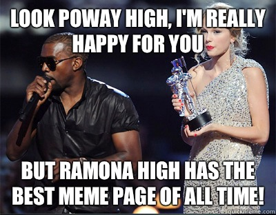 Look Poway high, I'm really happy for you but Ramona high has the best meme page of all time! - Look Poway high, I'm really happy for you but Ramona high has the best meme page of all time!  Imma let you finish