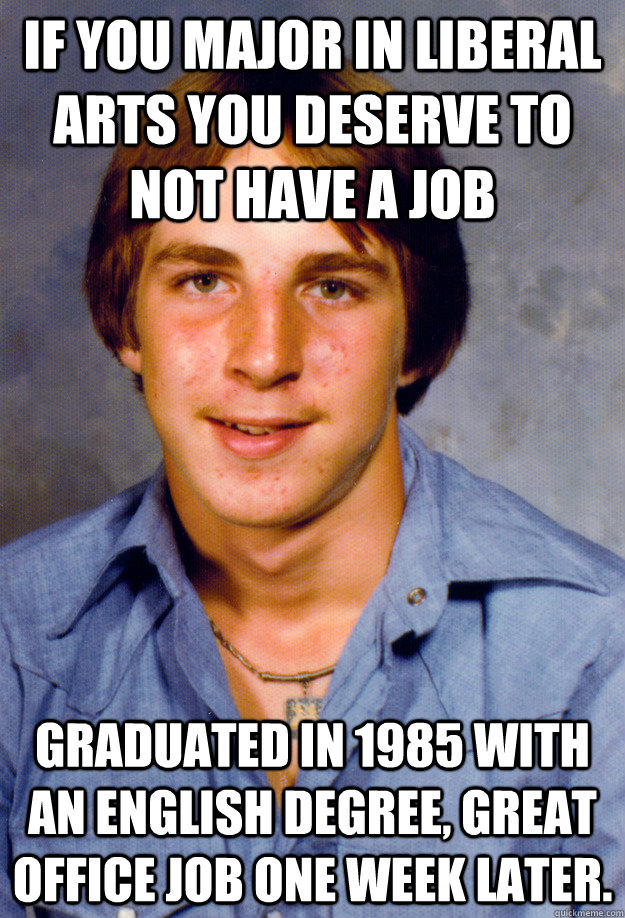 If you major in Liberal Arts you deserve to not have a job Graduated in 1985 with an English Degree, great office job one week later. - If you major in Liberal Arts you deserve to not have a job Graduated in 1985 with an English Degree, great office job one week later.  Old Economy Steven