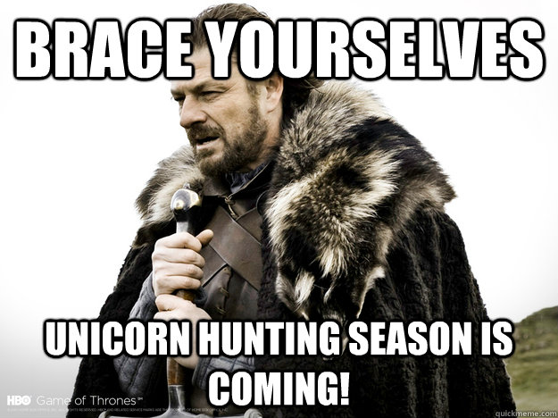 Brace Yourselves Unicorn Hunting season is coming!