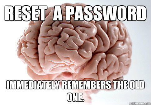 reset  a password immediately remembers the old one. - reset  a password immediately remembers the old one.  Scumbag Brain