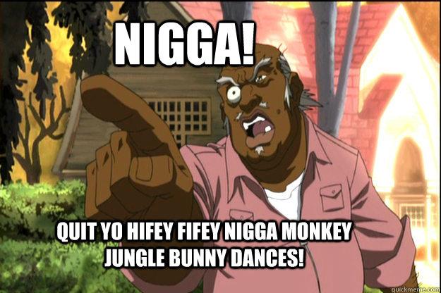 NIGGA! Quit yo hifey fifey nigga monkey jungle bunny dances!