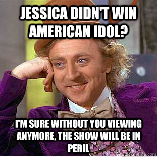 Jessica didn't win American Idol? I'm sure without you viewing anymore, the show will be in peril - Jessica didn't win American Idol? I'm sure without you viewing anymore, the show will be in peril  Condescending Wonka