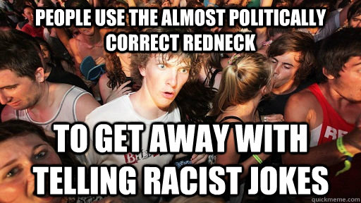 People use the almost politically correct redneck to get away with telling racist jokes - People use the almost politically correct redneck to get away with telling racist jokes  Sudden Clarity Clarence