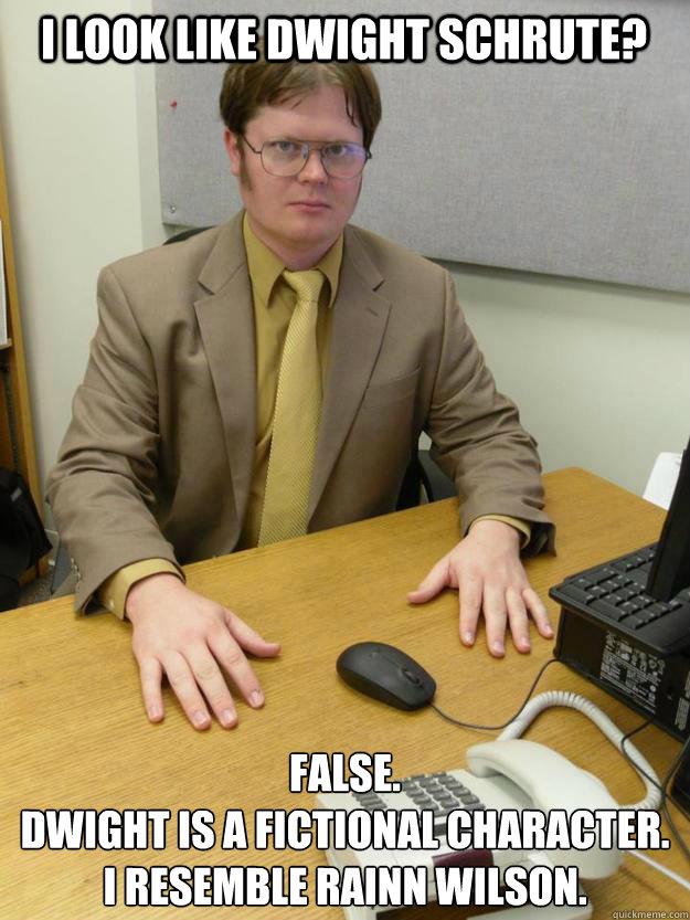 I look like Dwight Schrute? False. Dwight is a fictional character.  I resemble Rainn Wilson. - I look like Dwight Schrute? False. Dwight is a fictional character.  I resemble Rainn Wilson.  Misc