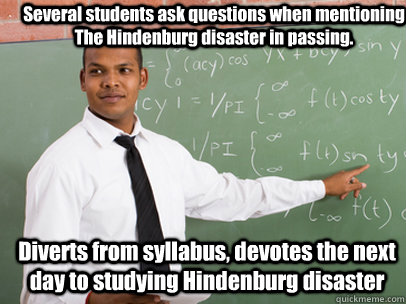 Several students ask questions when mentioning The Hindenburg disaster in passing. Diverts from syllabus, devotes the next day to studying Hindenburg disaster  - Several students ask questions when mentioning The Hindenburg disaster in passing. Diverts from syllabus, devotes the next day to studying Hindenburg disaster   Good Guy Teacher