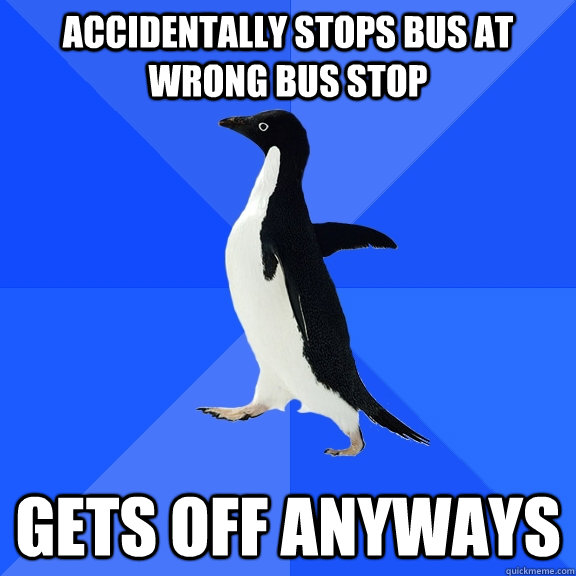 accidentally stops bus at wrong bus stop gets off anyways - accidentally stops bus at wrong bus stop gets off anyways  Socially Awkward Penguin