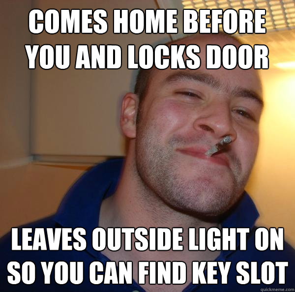 Comes home before you and locks door leaves outside light on so you can find key slot - Comes home before you and locks door leaves outside light on so you can find key slot  Misc