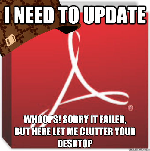 I need to update Whoops! Sorry it failed, But here let me clutter your desktop  Scumbag Adobe Reader