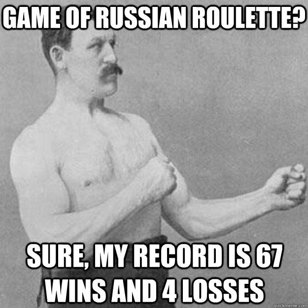 Game of Russian Roulette? Sure, my record is 67 wins and 4 losses - Game of Russian Roulette? Sure, my record is 67 wins and 4 losses  Misc