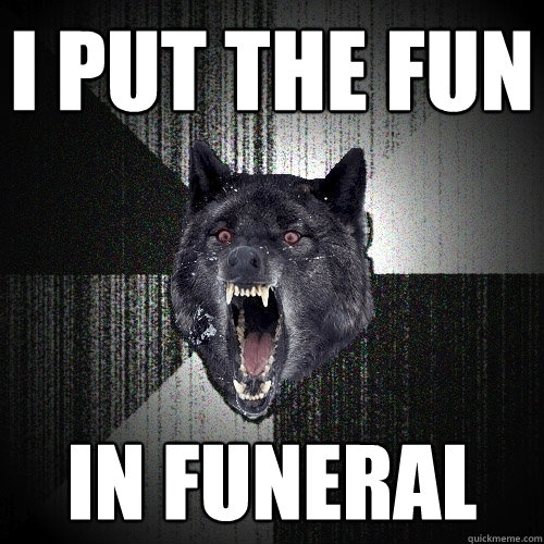 I put the fun in funeral - I put the fun in funeral  Insanity Wolf