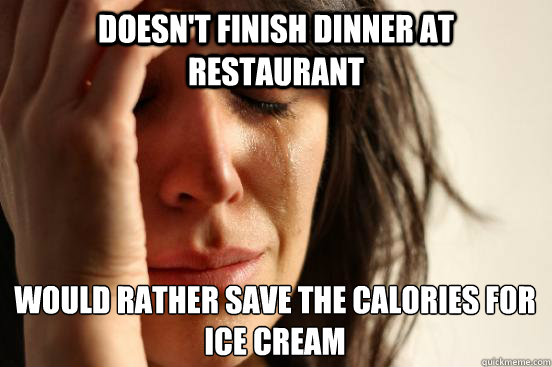 Doesn't finish dinner at restaurant would rather save the calories for ice cream - Doesn't finish dinner at restaurant would rather save the calories for ice cream  First World Problems