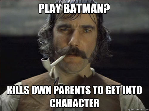 Play Batman? Kills own parents to get into character  Overly committed Daniel Day Lewis