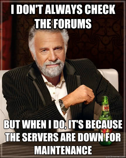 I don't always check the forums But when I do, it's because the servers are down for maintenance - I don't always check the forums But when I do, it's because the servers are down for maintenance  The Most Interesting Man In The World