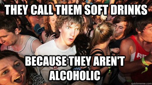 They call them soft drinks Because they aren't alcoholic - They call them soft drinks Because they aren't alcoholic  Sudden Clarity Clarence