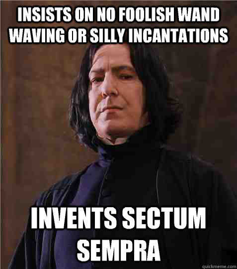 Insists on no foolish wand waving or silly incantations Invents Sectum Sempra - Insists on no foolish wand waving or silly incantations Invents Sectum Sempra  Condescending Snape