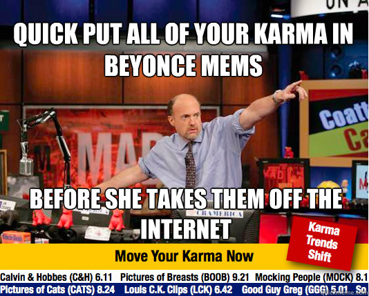 Quick put all of your karma in Beyonce mems  Before she takes them off the internet  - Quick put all of your karma in Beyonce mems  Before she takes them off the internet   Mad Karma with Jim Cramer