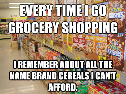 Every time I go grocery shopping I remember about all the name brand cereals I can't afford.