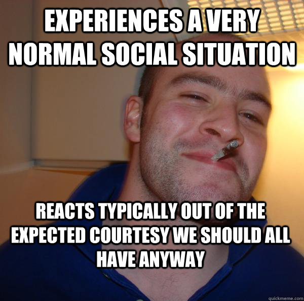 experiences a very normal social situation reacts typically out of the expected courtesy we should all have anyway - experiences a very normal social situation reacts typically out of the expected courtesy we should all have anyway  Misc