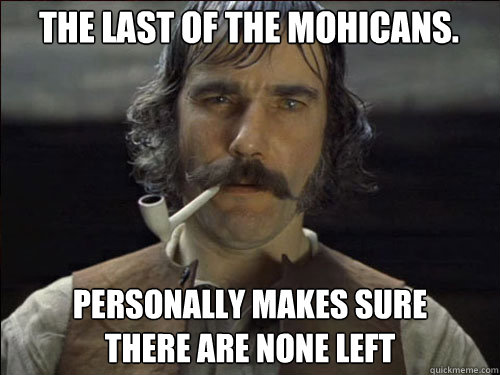 The Last of the mohicans. personally makes sure  there are none left - The Last of the mohicans. personally makes sure  there are none left  Overly committed Daniel Day Lewis