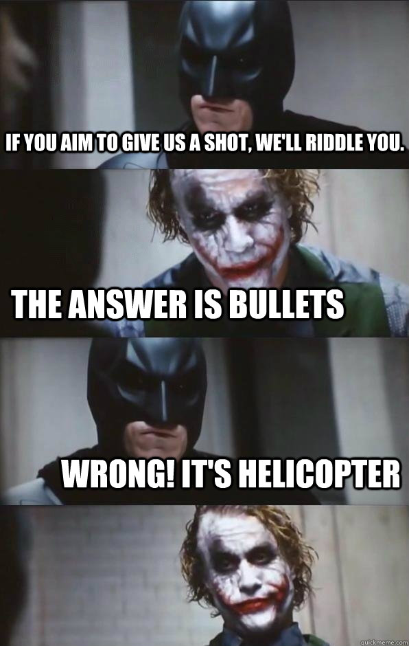 If you aim to give us a shot, we'll riddle you. the answer is bullets wrong! it's helicopter  Batman Panel