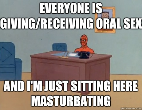 EVERYONE IS giving/receiving oral sex AND I'M JUST SITTING HERE MASTURBATING - EVERYONE IS giving/receiving oral sex AND I'M JUST SITTING HERE MASTURBATING  Misc
