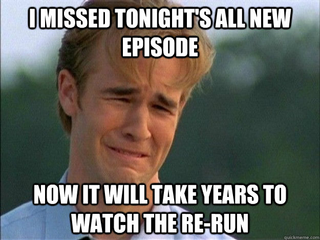 I missed tonight's all new episode now it will take years to watch the re-run