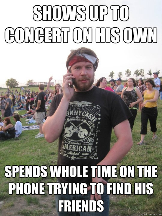Shows up to concert on his own spends whole time on the phone trying to find his friends
