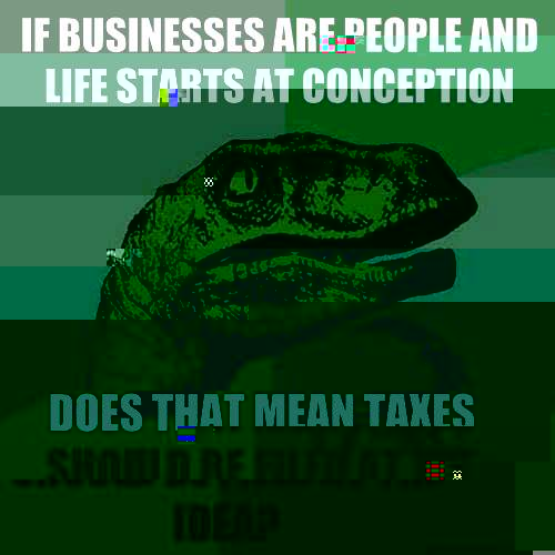 If businesses are people and life starts at conception Does that mean taxes should be filed at the idea? - If businesses are people and life starts at conception Does that mean taxes should be filed at the idea?  Philosoraptor