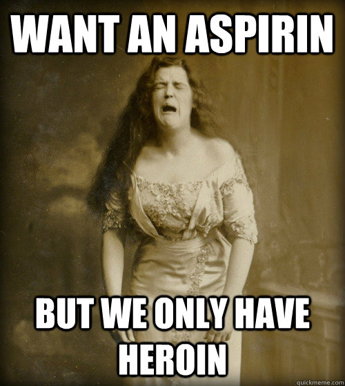Want an aspirin But we only have heroin - Want an aspirin But we only have heroin  1890s Problems