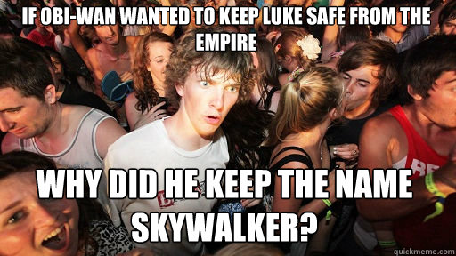 if Obi-Wan wanted to keep Luke safe from the empire why did he keep the name Skywalker? - if Obi-Wan wanted to keep Luke safe from the empire why did he keep the name Skywalker?  Sudden Clarity Clarence
