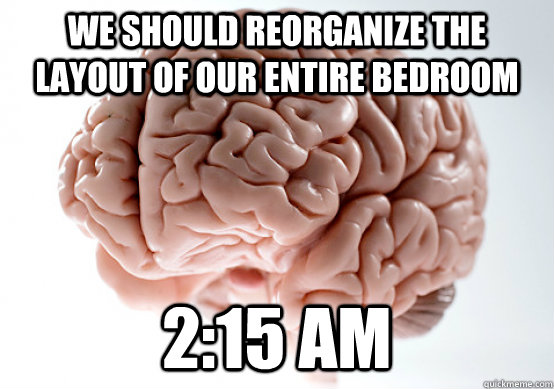 we should reorganize the layout of our entire bedroom 2:15 AM - we should reorganize the layout of our entire bedroom 2:15 AM  Misc