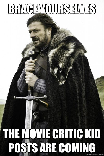 Brace yourselves The Movie Critic Kid posts are coming