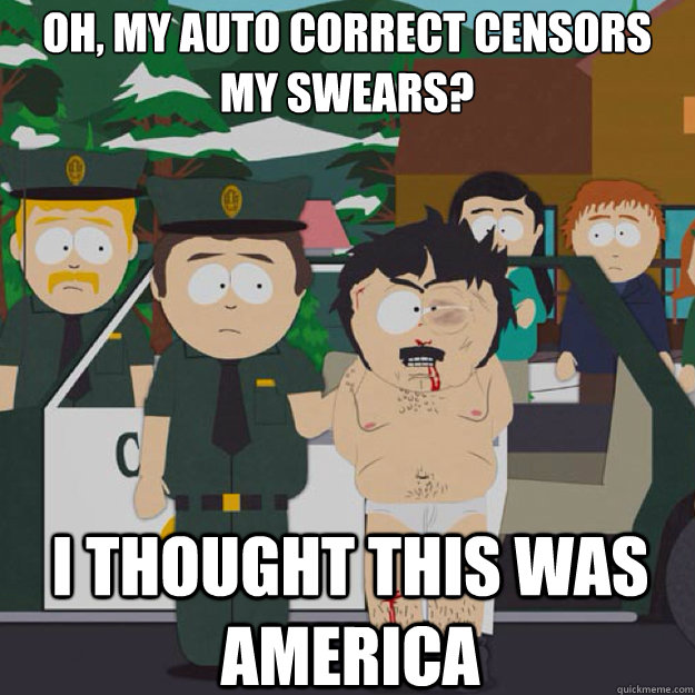 oh, my auto correct censors my swears? I THOUGHT THIS WAS AMERICA - oh, my auto correct censors my swears? I THOUGHT THIS WAS AMERICA  I thought this was America