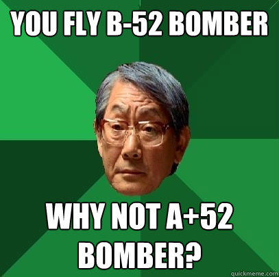 You fly b-52 bomber why not a+52 bomber? - You fly b-52 bomber why not a+52 bomber?  High Expectations Asian Father