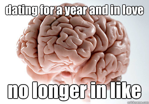 dating for a year and in love no longer in like - dating for a year and in love no longer in like  Scumbag Brain