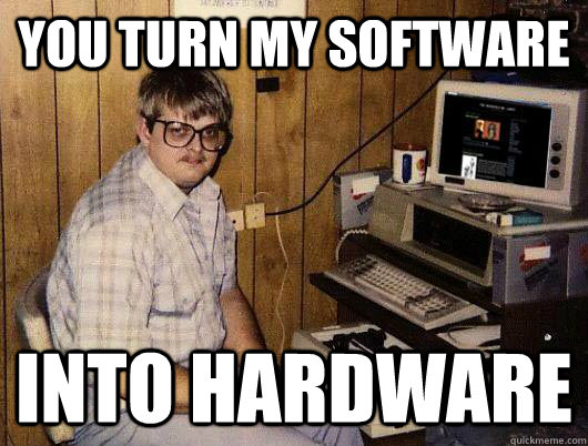 You turn my software Into hardware - You turn my software Into hardware  Socially Retarded Computer Nerd