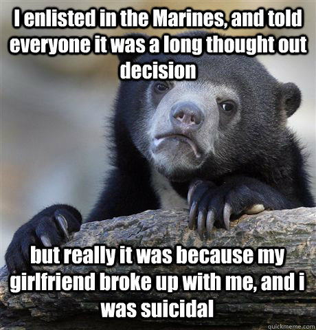I enlisted in the Marines, and told everyone it was a long thought out decision but really it was because my girlfriend broke up with me, and i was suicidal  - I enlisted in the Marines, and told everyone it was a long thought out decision but really it was because my girlfriend broke up with me, and i was suicidal   Confession Bear