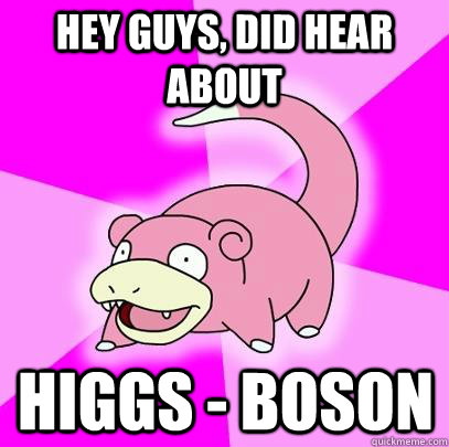 hey guys, did hear about Higgs - Boson - hey guys, did hear about Higgs - Boson  Slowpoke
