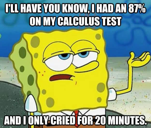 I'll have you know, I had an 87% on my calculus test and I only cried for 20 minutes. - I'll have you know, I had an 87% on my calculus test and I only cried for 20 minutes.  Tough Spongebob