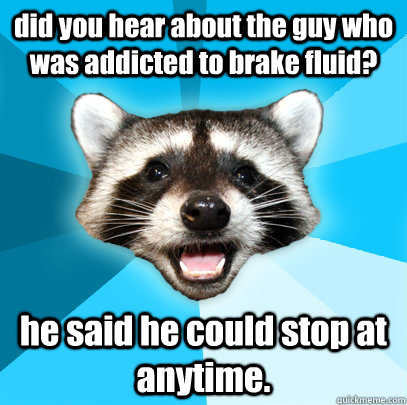 did you hear about the guy who was addicted to brake fluid? he said he could stop at anytime. - did you hear about the guy who was addicted to brake fluid? he said he could stop at anytime.  Lame Pun Coon