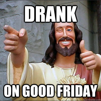 drank on good friday