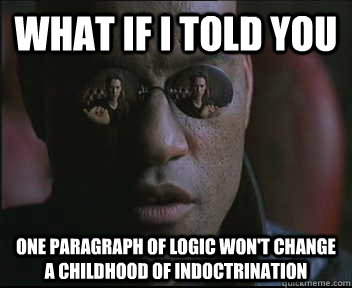 What if I told you one paragraph of logic won't change a childhood of indoctrination - What if I told you one paragraph of logic won't change a childhood of indoctrination  Morpheus SC