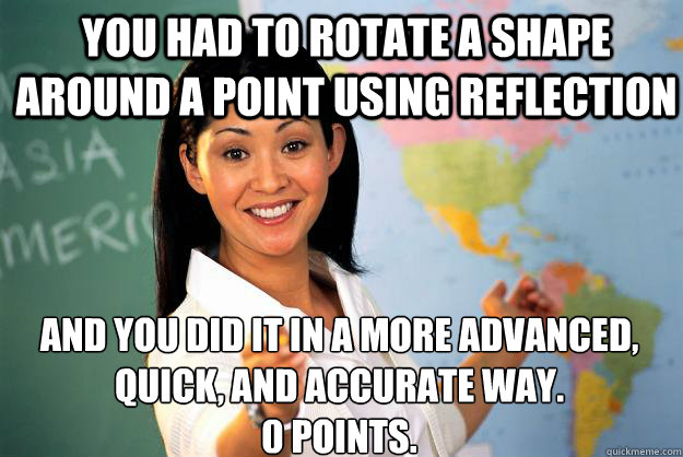 you had to rotate a shape around a point using reflection and you did it in a more advanced, quick, and accurate way. 0 points. - you had to rotate a shape around a point using reflection and you did it in a more advanced, quick, and accurate way. 0 points.  Unhelpful High School Teacher