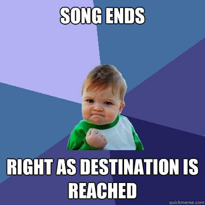 song ends right as destination is reached - song ends right as destination is reached  Success Kid